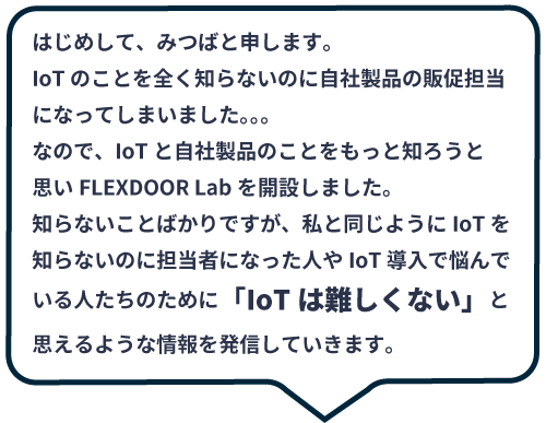 IoTのことを全く知らないのに自社製品の販促担当になってしまいました。。。知らないことばかりですが、私と同じようにIoTを知らないのに担当者になった人やIoT導入で悩んでいる人たちのために「IoTは難しくない」と思えるよう情報を発信していきます。